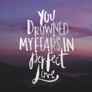 you drowned my fears in perfect love